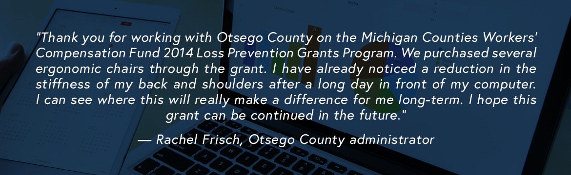 Thank you for working with Otsego County on the Michigan Counties Workers' Compensation Fund 2014 Loss Prevention Grants Program. We purchased several ergonomic chairs through the grant. I have already noticed a reduction in the stiffness of my back and shoulders after a long day in front of my computer. I can see where this will really make a difference for me long-term. I hope this grant can be continued in the future. — Rachel Frisch, Otsego County administrator